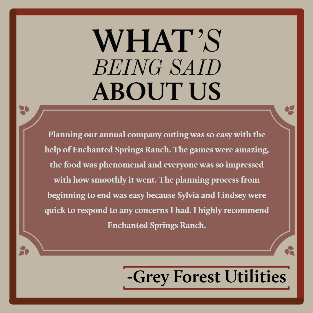 """Planning our annual company outing was so easy with the help of Enchanted Springs Ranch. The games were amazing, the food was phenomenal and everyone was so impressed with how smoothly it went. The planning process from beginning to end was easy because Sylvia and Lindsey were quick to respond to any concerns I had. I highly recommend Enchanted Springs Ranch."" -Grey Forest Utilities"