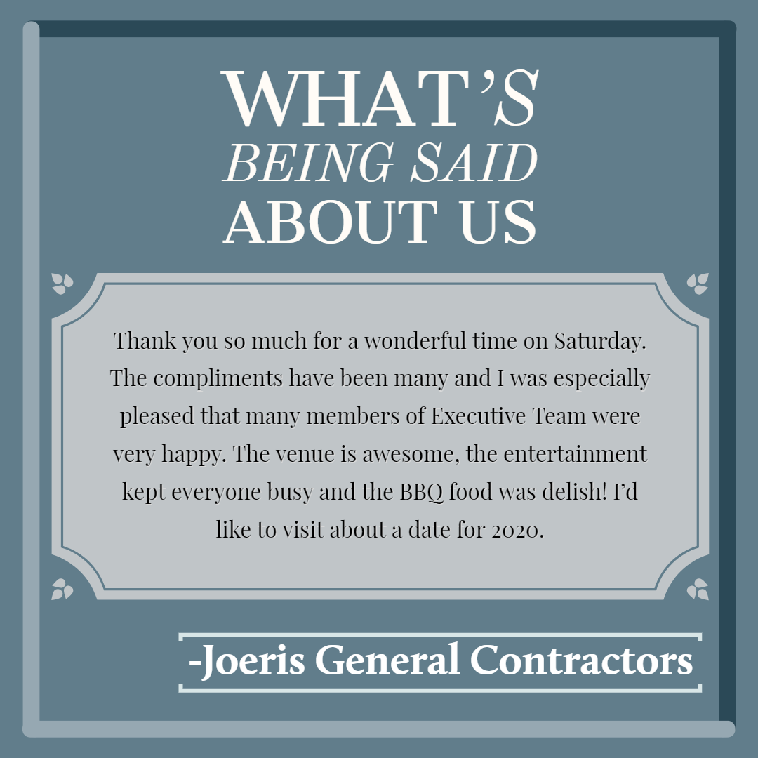 """Thank you so much for a wonderful time on Saturday. The compliments have been many and I was especially pleased that many members of Executive Team were very happy. The venue is awesome, the entertainment kept everony busy and the BBQ food was delish! I'd like to visit about a date for 2020."" -Joeris General Contractors"